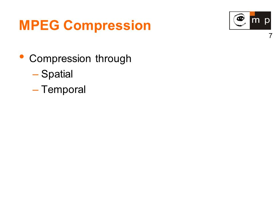 7 MPEG Compression Compression through –Spatial –Temporal