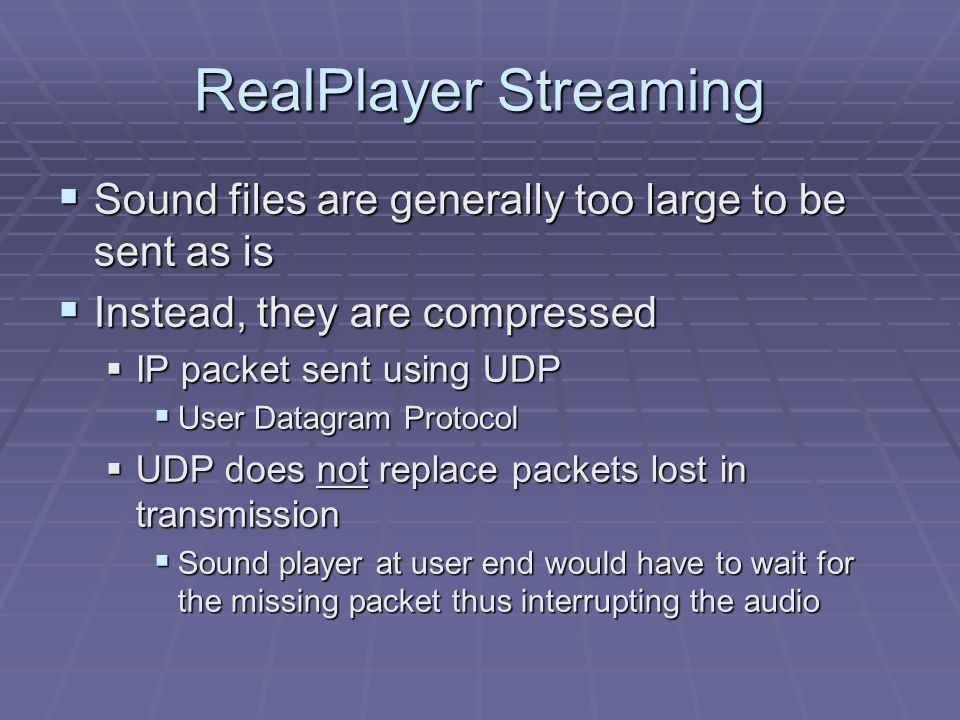 RealPlayer Streaming  Sound files are generally too large to be sent as is  Instead, they are compressed  IP packet sent using UDP  User Datagram