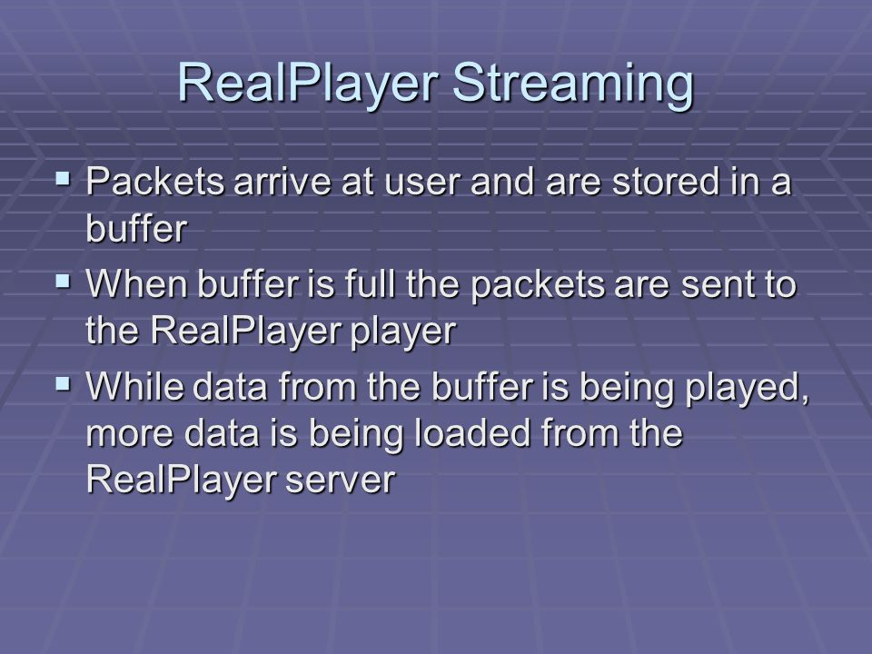 RealPlayer Streaming  Packets arrive at user and are stored in a buffer  When buffer is full the packets are sent to the RealPlayer player  While d