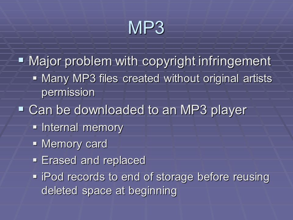 MP3  Major problem with copyright infringement  Many MP3 files created without original artists permission  Can be downloaded to an MP3 player  In
