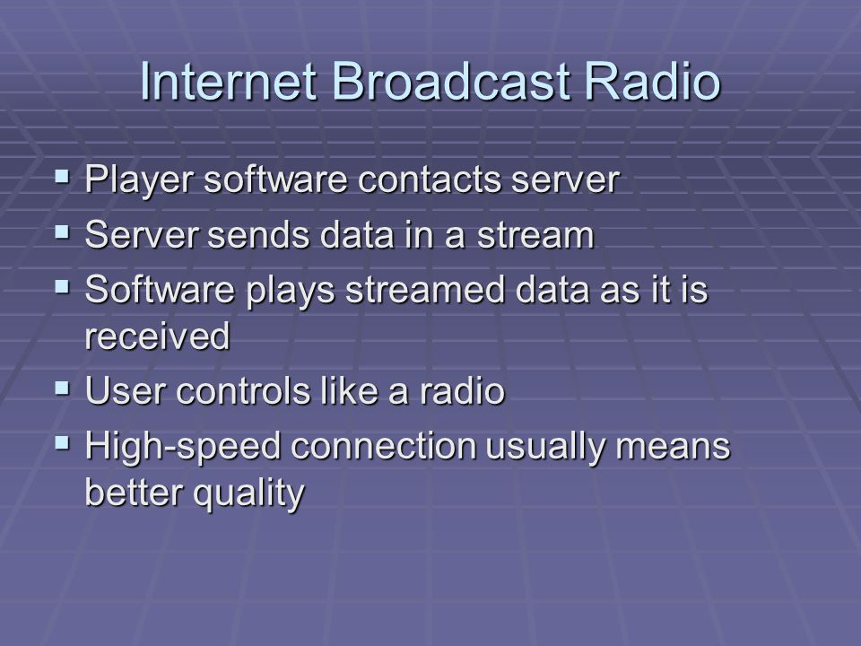 Internet Broadcast Radio  Player software contacts server  Server sends data in a stream  Software plays streamed data as it is received  User con
