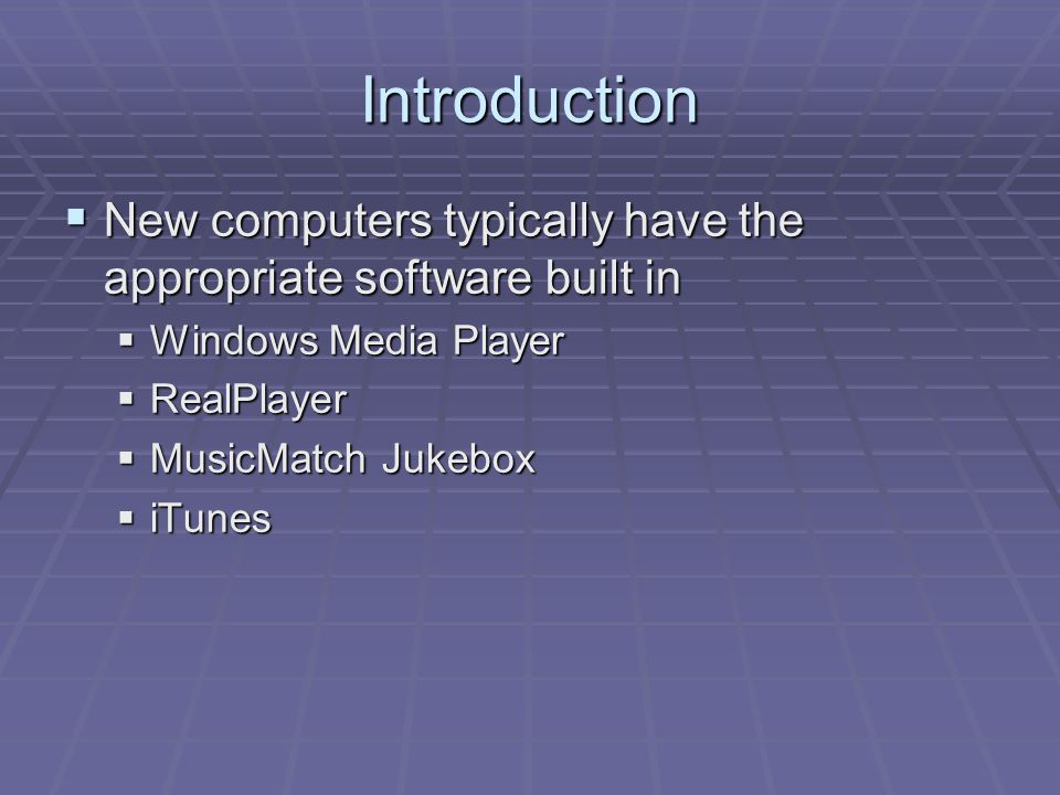Introduction  New computers typically have the appropriate software built in  Windows Media Player  RealPlayer  MusicMatch Jukebox  iTunes