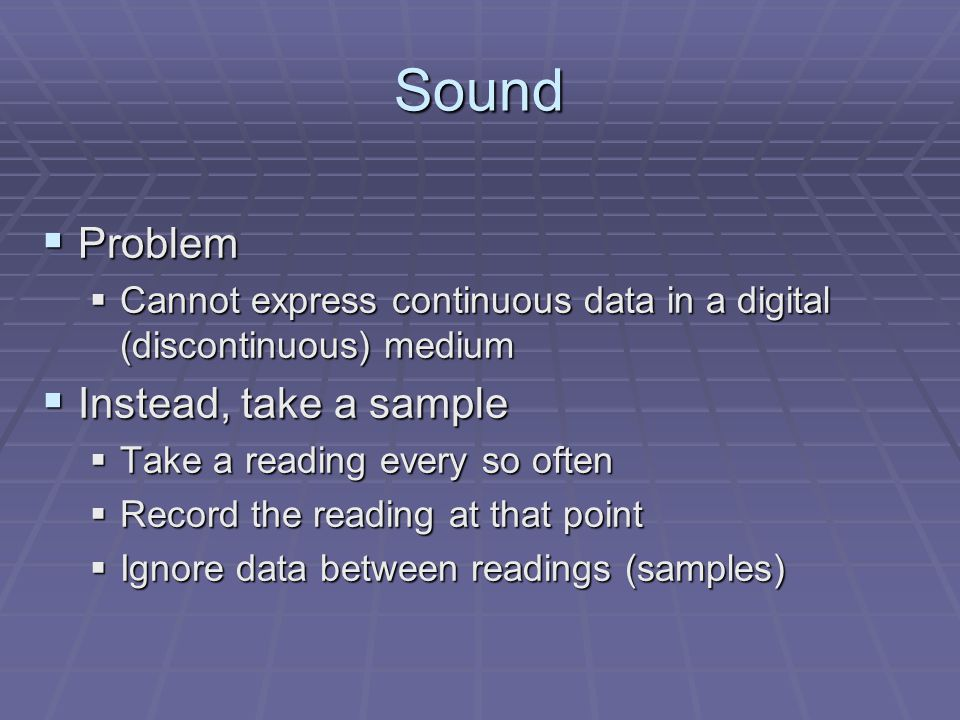 Sound  Problem  Cannot express continuous data in a digital (discontinuous) medium  Instead, take a sample  Take a reading every so often  Record