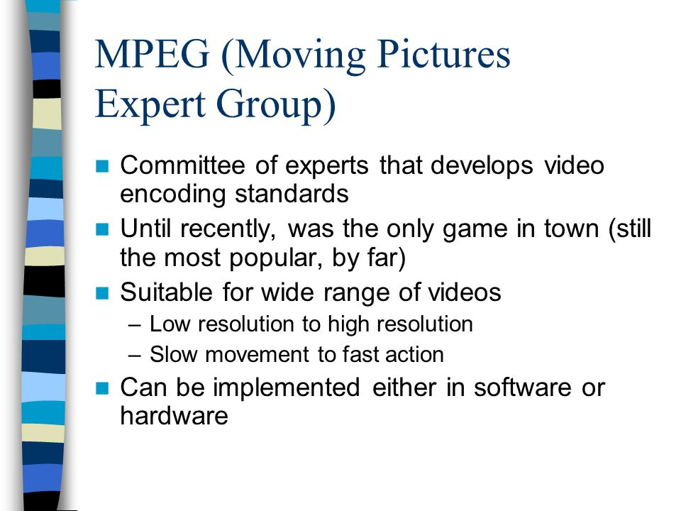 MPEG (Moving Pictures Expert Group) Committee of experts that develops video encoding standards Until recently, was the only game in town (still the m