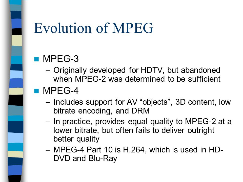"Evolution of MPEG MPEG-3 –Originally developed for HDTV, but abandoned when MPEG-2 was determined to be sufficient MPEG-4 –Includes support for AV ""ob"