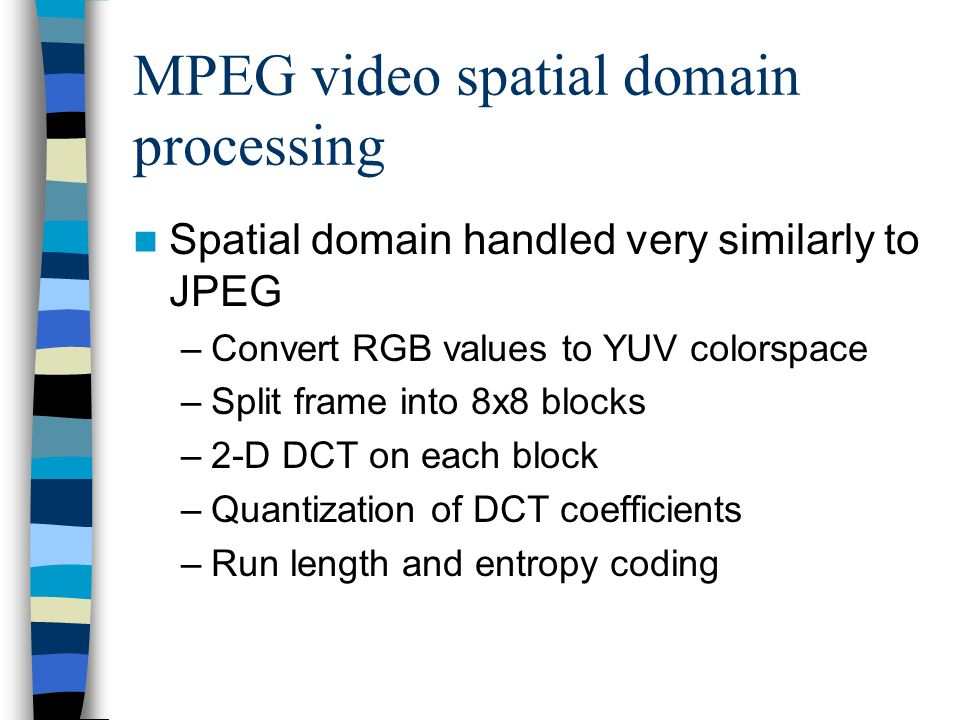 MPEG video spatial domain processing Spatial domain handled very similarly to JPEG –Convert RGB values to YUV colorspace –Split frame into 8x8 blocks
