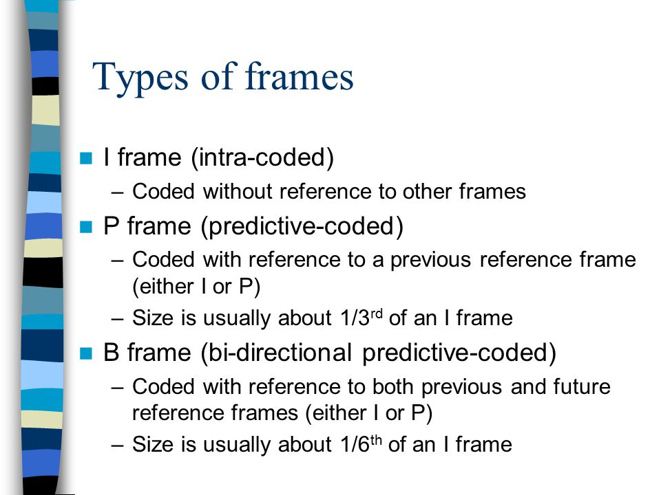 Types of frames I frame (intra-coded) –Coded without reference to other frames P frame (predictive-coded) –Coded with reference to a previous referenc