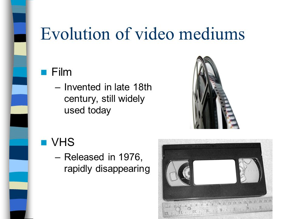 Evolution of video mediums Film –Invented in late 18th century, still widely used today VHS –Released in 1976, rapidly disappearing