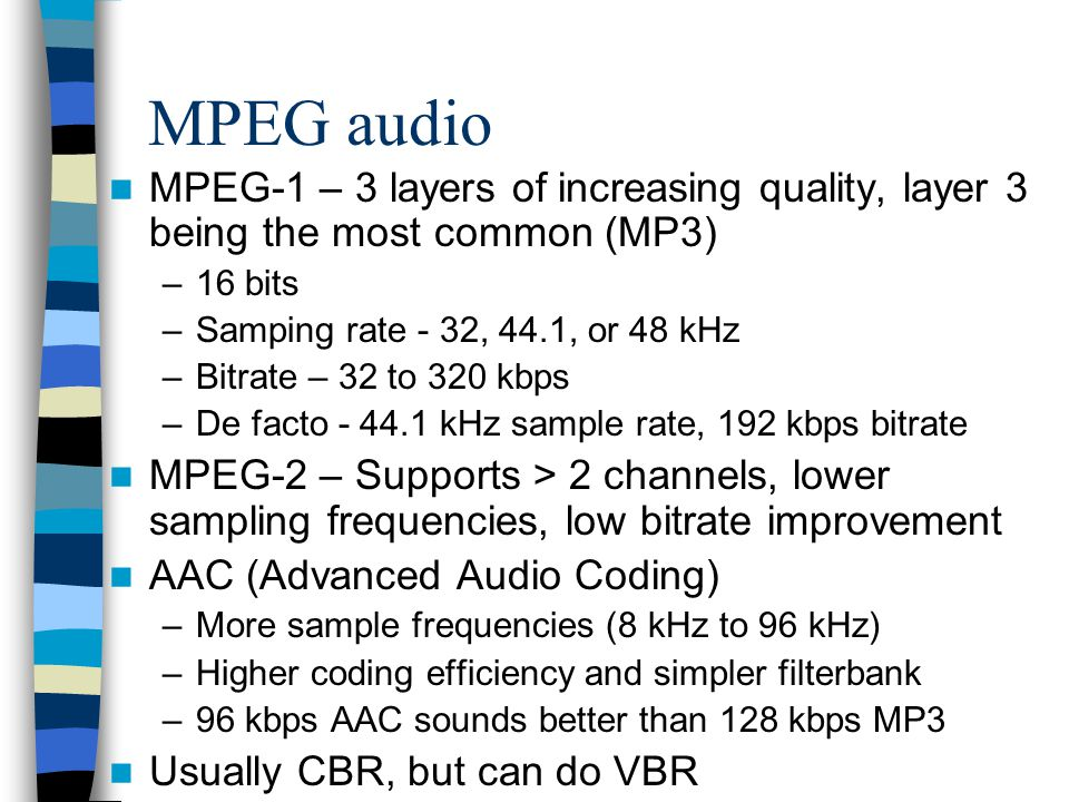MPEG audio MPEG-1 – 3 layers of increasing quality, layer 3 being the most common (MP3) –16 bits –Samping rate - 32, 44.1, or 48 kHz –Bitrate – 32 to