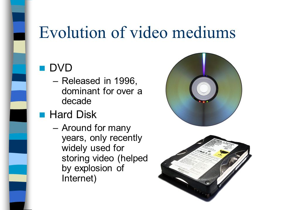 Evolution of video mediums DVD –Released in 1996, dominant for over a decade Hard Disk –Around for many years, only recently widely used for storing v