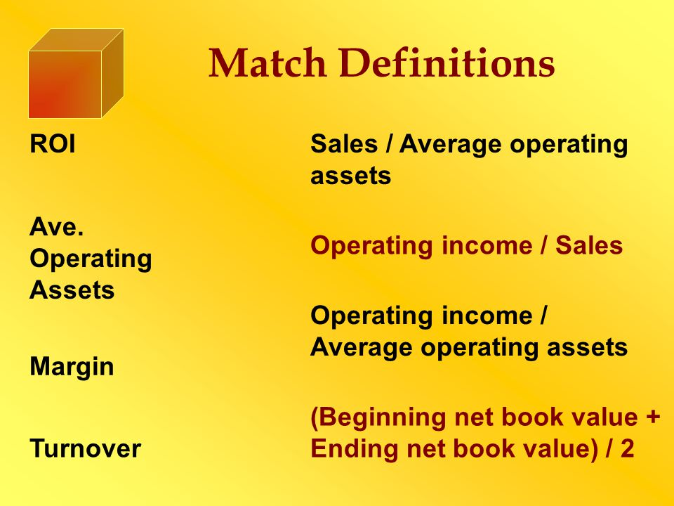 Match Definitions ROI Ave. Operating Assets Sales / Average operating assets Operating income / Sales Turnover Margin Operating income / Average opera
