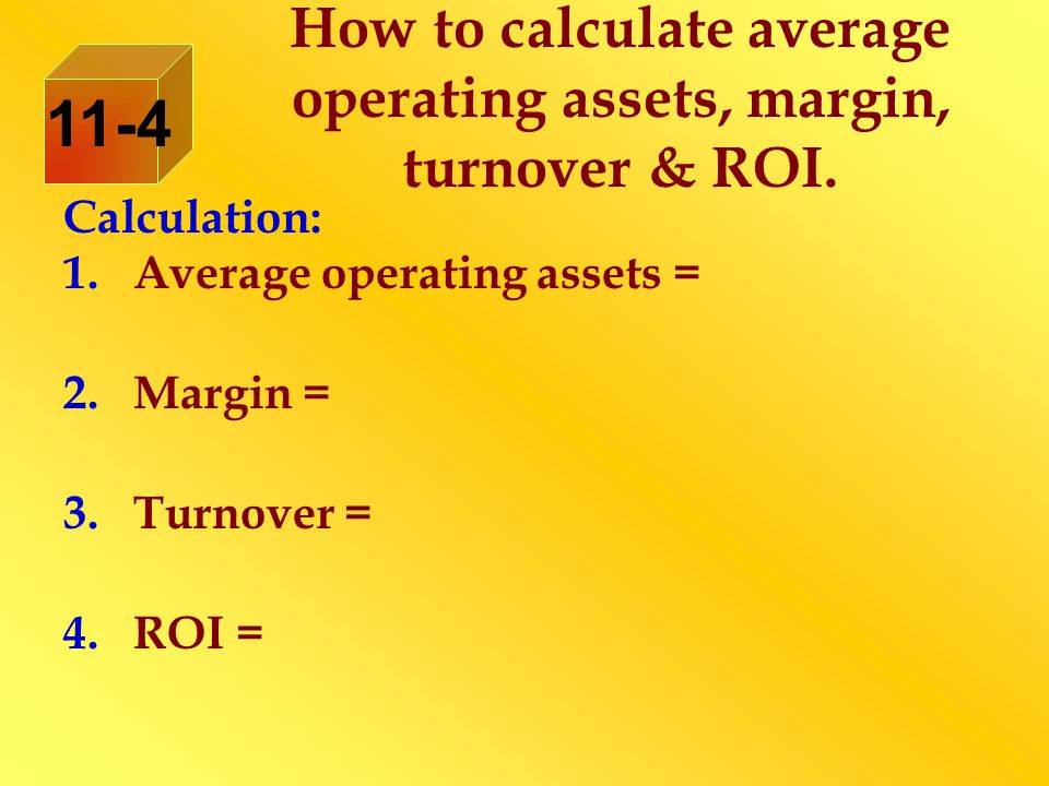 Calculation: 1.Average operating assets = 2.Margin = 3.Turnover = 4.ROI = How to calculate average operating assets, margin, turnover & ROI. 11-4