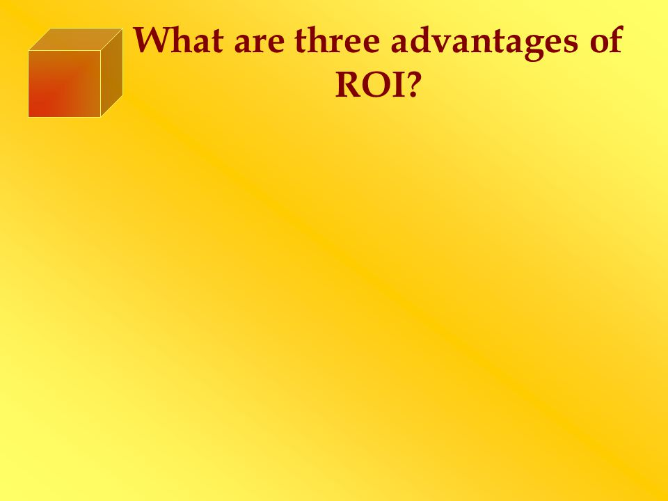 What are three advantages of ROI?