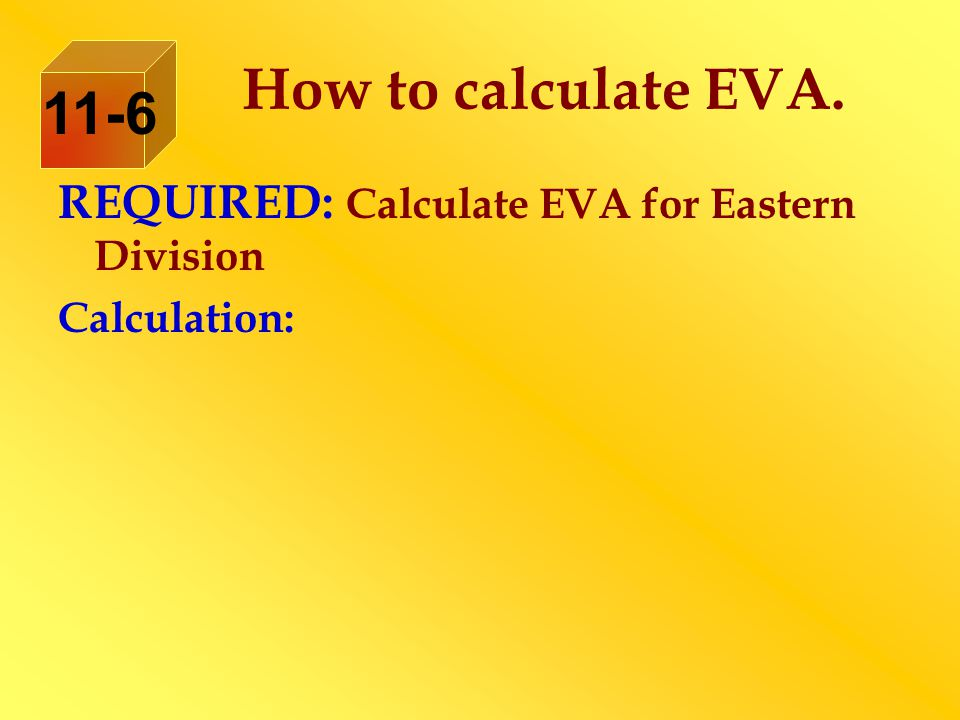 REQUIRED: Calculate EVA for Eastern Division Calculation: How to calculate EVA. 11-6