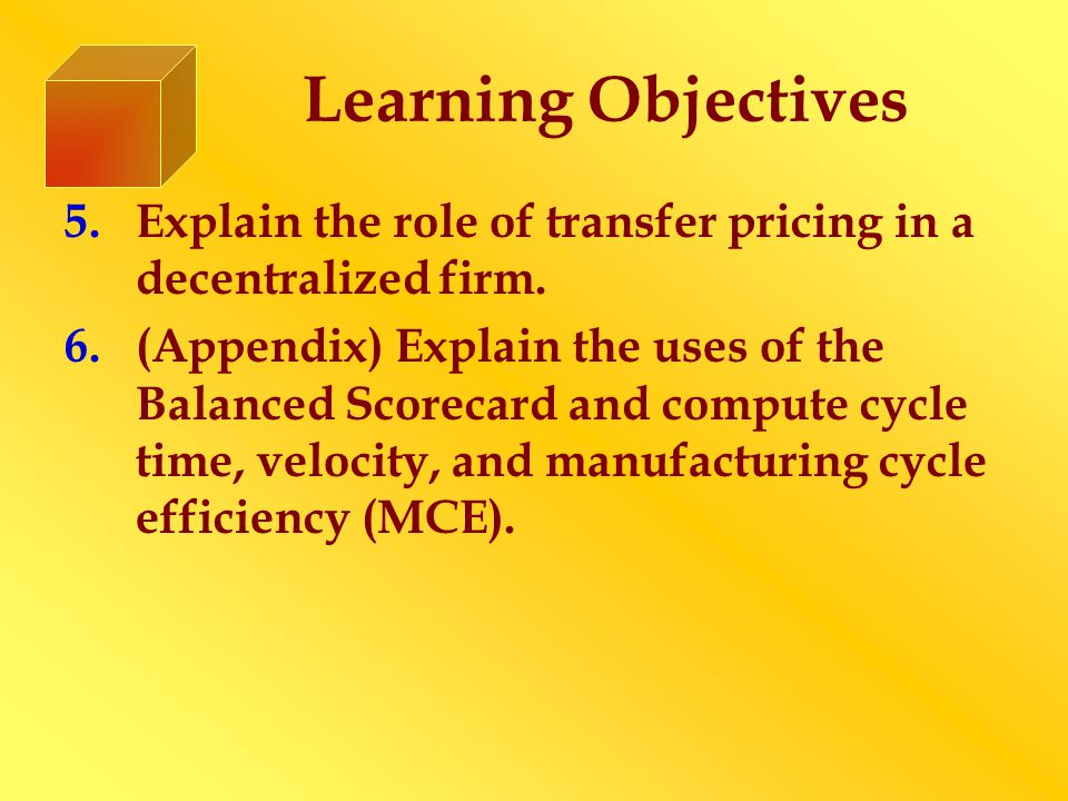 Learning Objectives 5.Explain the role of transfer pricing in a decentralized firm. 6.(Appendix) Explain the uses of the Balanced Scorecard and comput