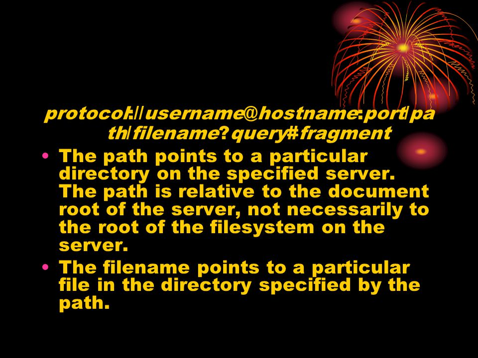 protocol://username@hostname:port/pa th/filename?query#fragment The path points to a particular directory on the specified server. The path is relativ