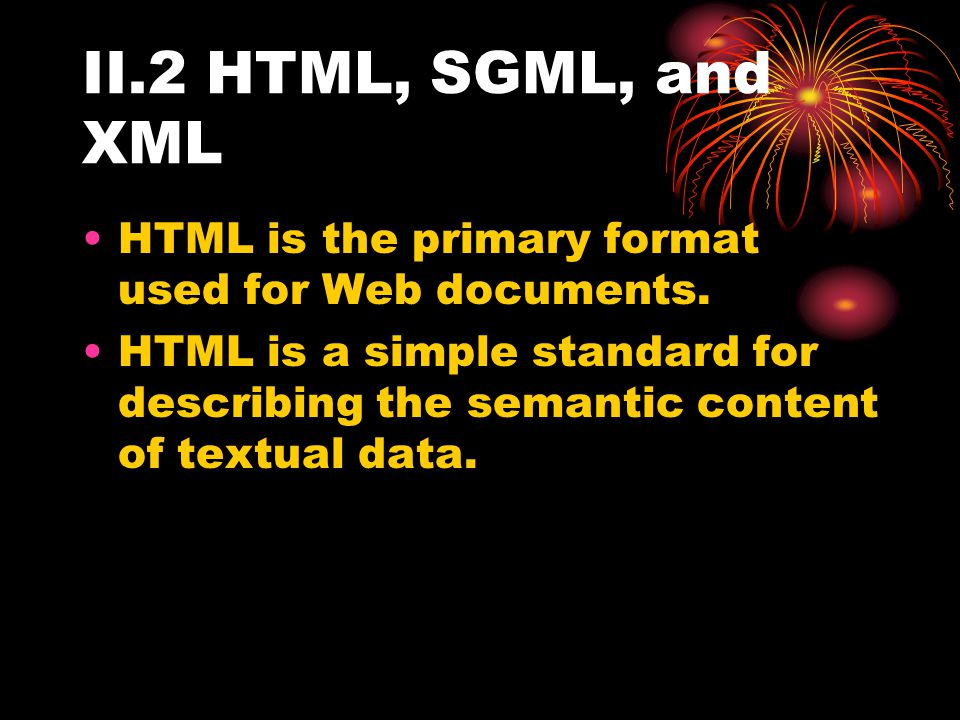 II.2 HTML, SGML, and XML HTML is the primary format used for Web documents. HTML is a simple standard for describing the semantic content of textual d