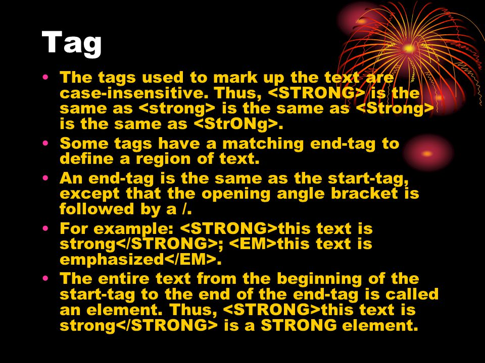 Tag The tags used to mark up the text are case-insensitive. Thus, is the same as is the same as is the same as. Some tags have a matching end-tag to d