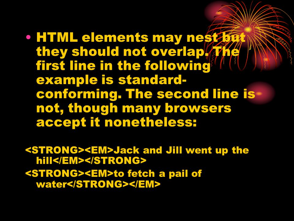 HTML elements may nest but they should not overlap. The first line in the following example is standard- conforming. The second line is not, though ma