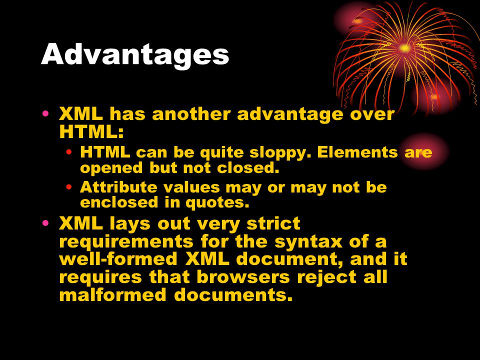 Advantages XML has another advantage over HTML: HTML can be quite sloppy. Elements are opened but not closed. Attribute values may or may not be enclo