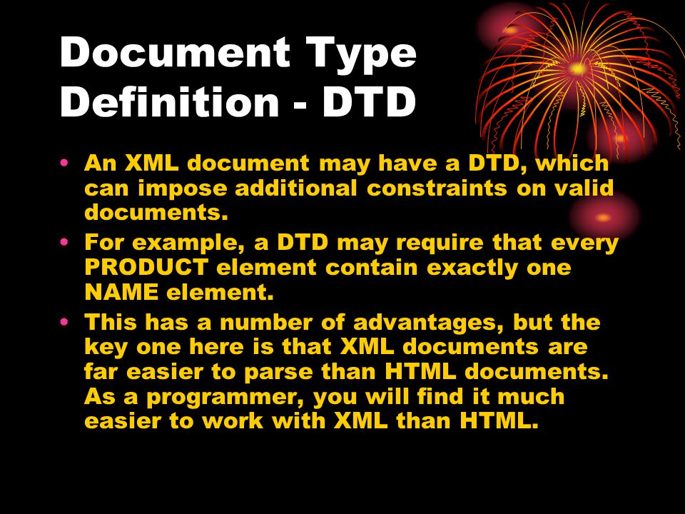 Document Type Definition - DTD An XML document may have a DTD, which can impose additional constraints on valid documents. For example, a DTD may requ