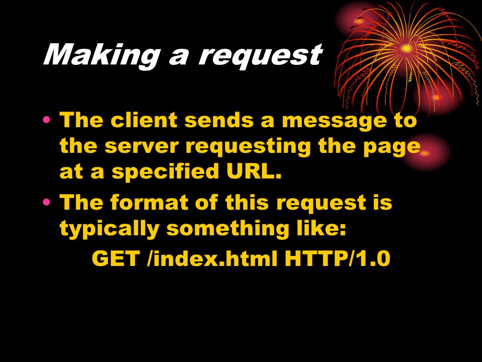 Making a request The client sends a message to the server requesting the page at a specified URL. The format of this request is typically something li