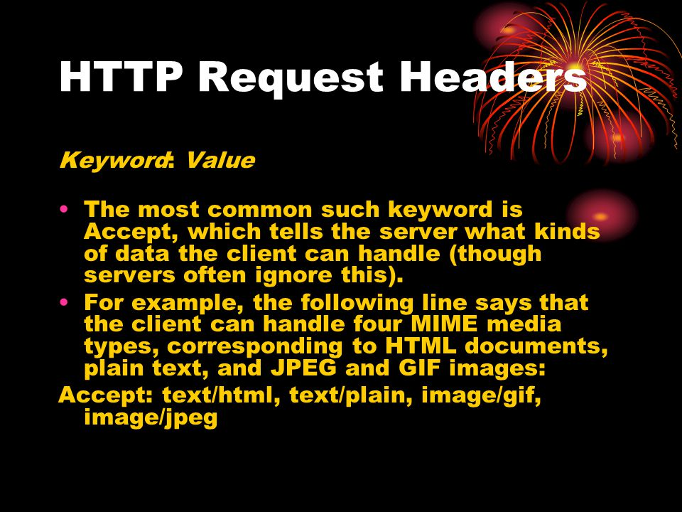 HTTP Request Headers Keyword: Value The most common such keyword is Accept, which tells the server what kinds of data the client can handle (though se