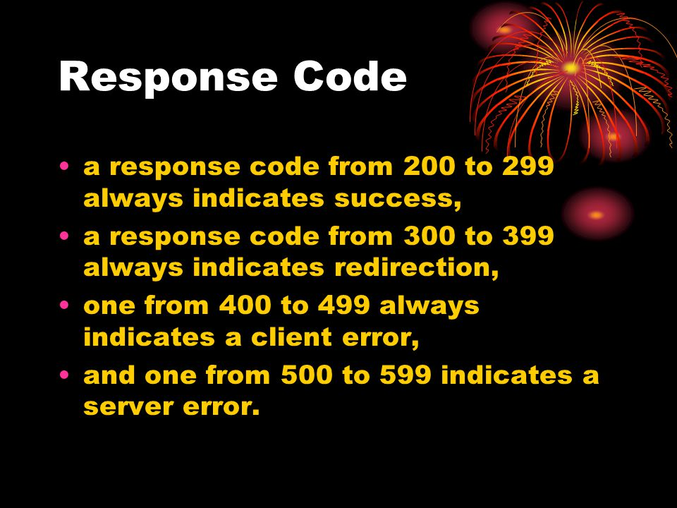 Response Code a response code from 200 to 299 always indicates success, a response code from 300 to 399 always indicates redirection, one from 400 to 499 always indicates a client error, and one from 500 to 599 indicates a server error.
