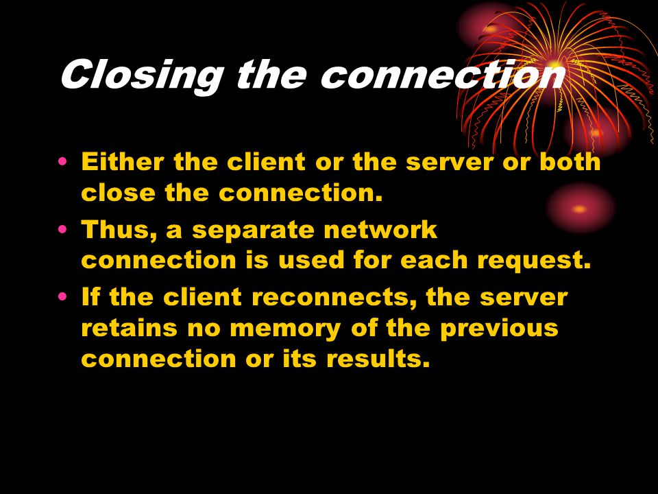 Closing the connection Either the client or the server or both close the connection. Thus, a separate network connection is used for each request. If
