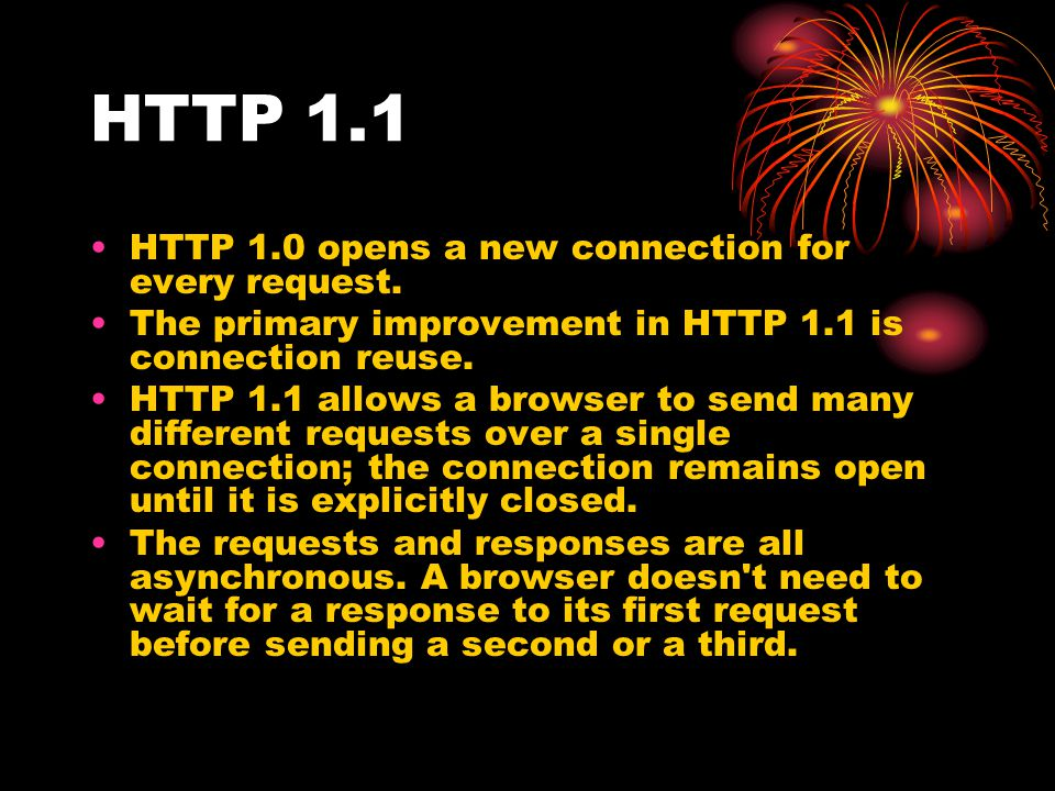 HTTP 1.1 HTTP 1.0 opens a new connection for every request. The primary improvement in HTTP 1.1 is connection reuse. HTTP 1.1 allows a browser to send
