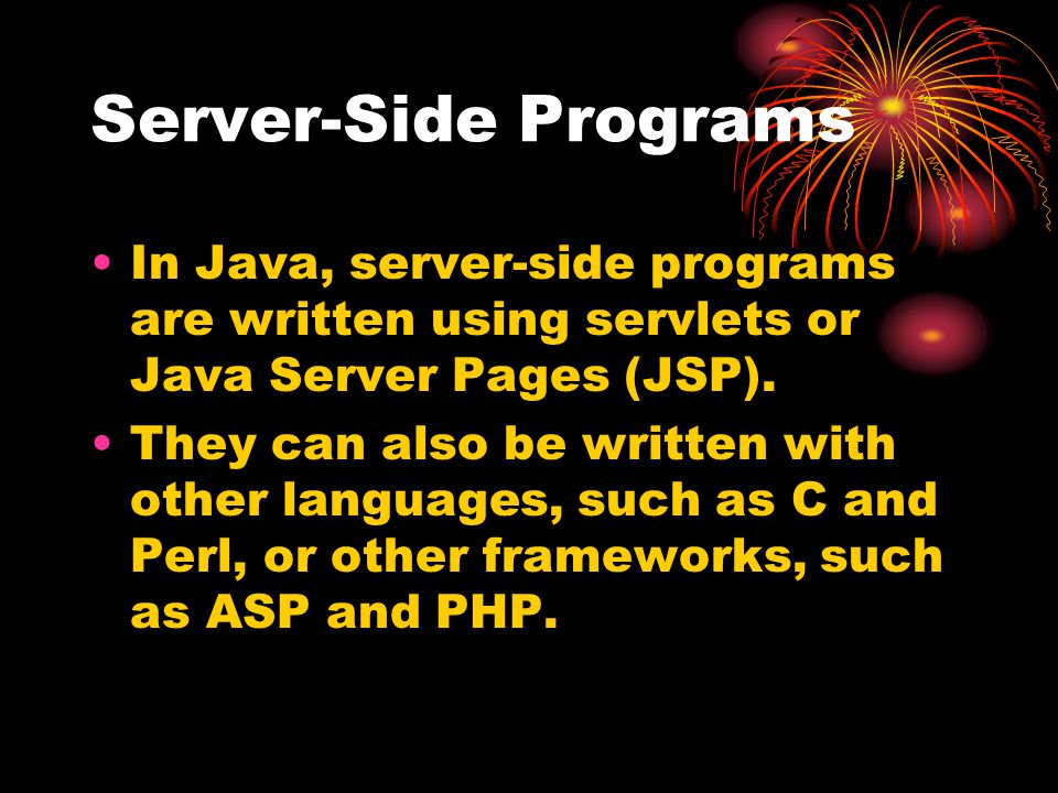 Server-Side Programs In Java, server-side programs are written using servlets or Java Server Pages (JSP). They can also be written with other language