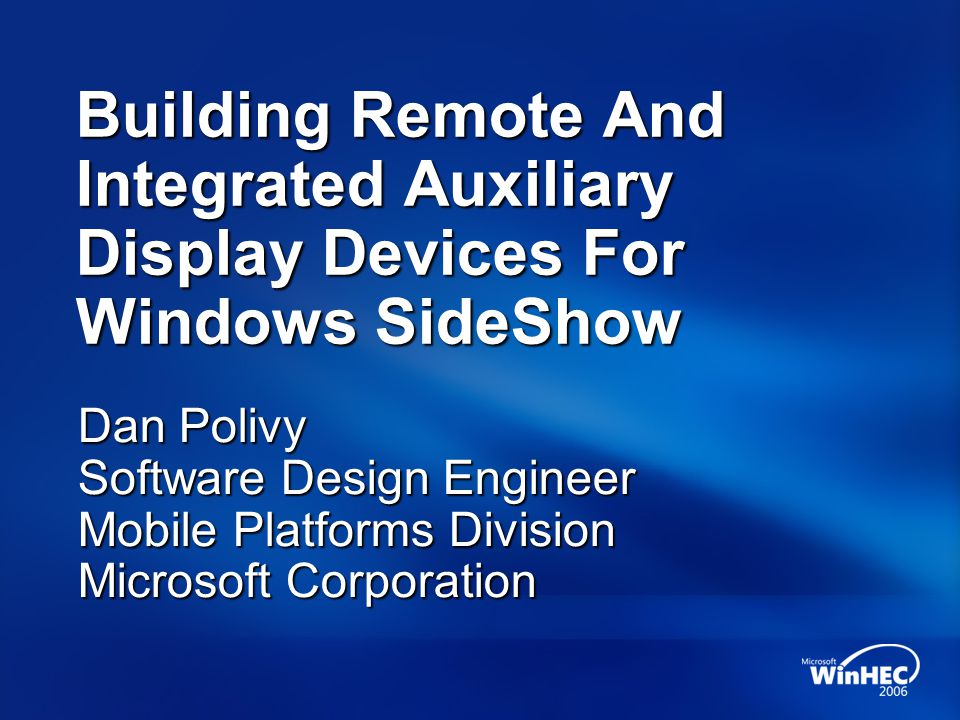 Building Remote And Integrated Auxiliary Display Devices For Windows SideShow Dan Polivy Software Design Engineer Mobile Platforms Division Microsoft