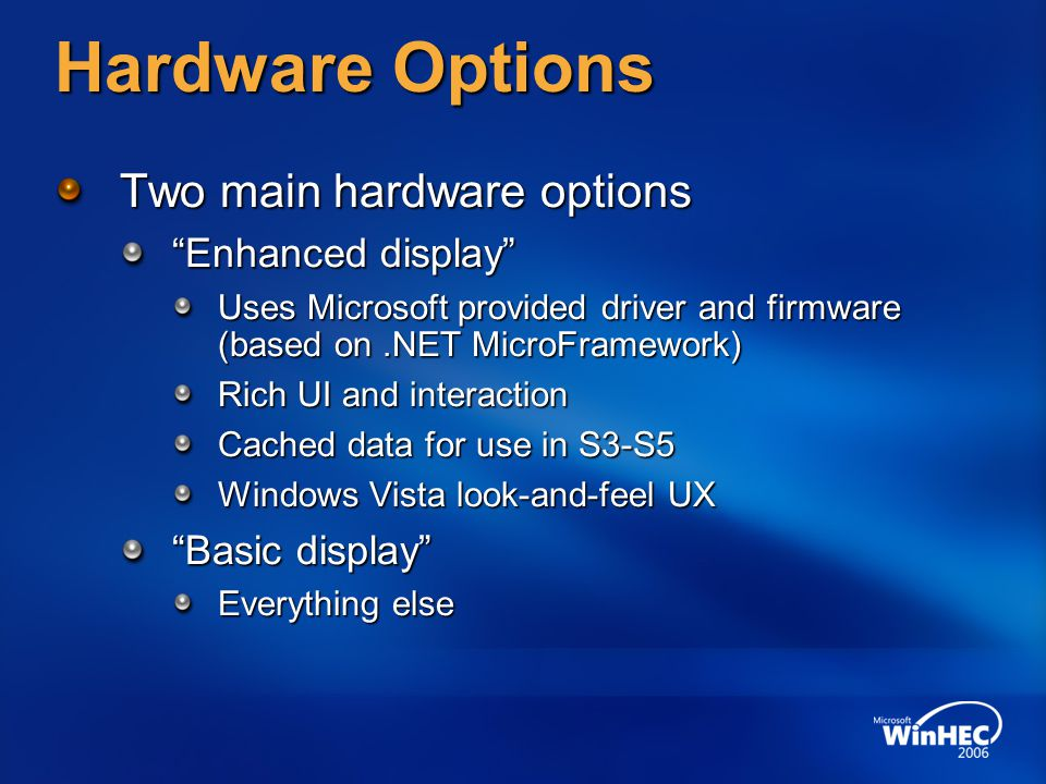 "Hardware Options Two main hardware options ""Enhanced display"" Uses Microsoft provided driver and firmware (based on.NET MicroFramework) Rich UI and in"