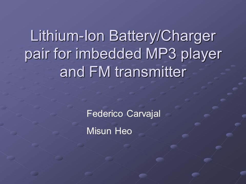 Lithium-Ion Battery/Charger pair for imbedded MP3 player and FM transmitter Federico Carvajal Misun Heo
