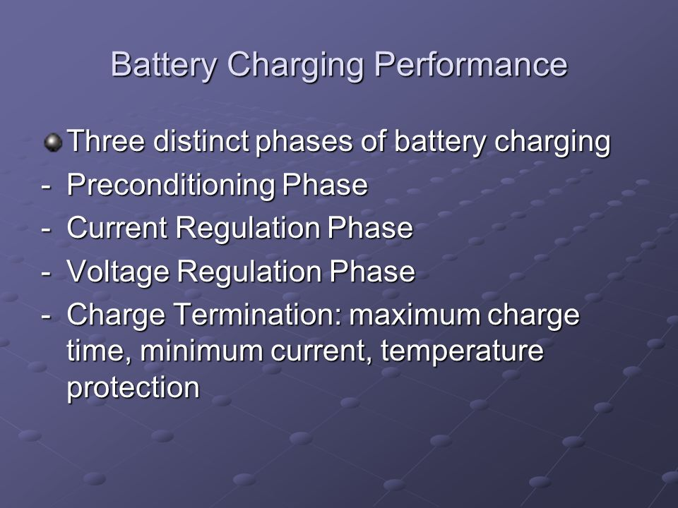 Battery Charging Performance Three distinct phases of battery charging -Preconditioning Phase -Current Regulation Phase -Voltage Regulation Phase -Charge Termination: maximum charge time, minimum current, temperature protection