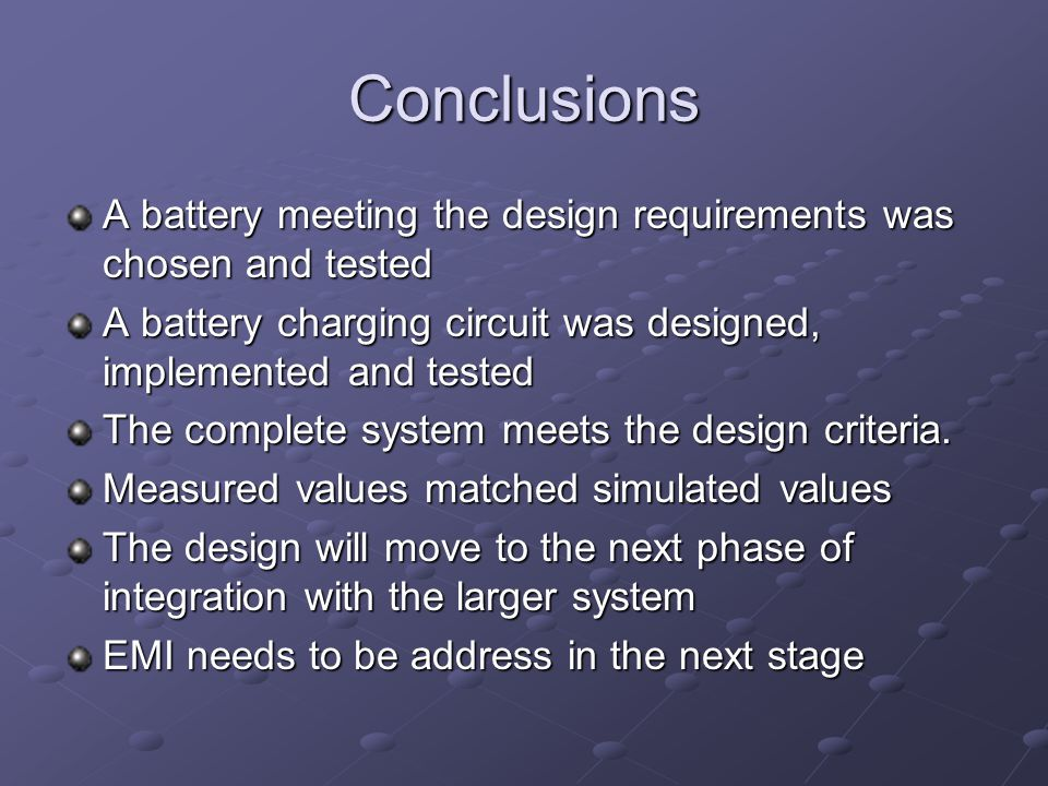 Conclusions A battery meeting the design requirements was chosen and tested A battery charging circuit was designed, implemented and tested The complete system meets the design criteria.