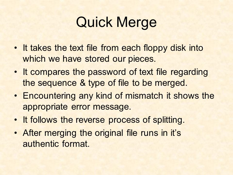 Quick Merge It takes the text file from each floppy disk into which we have stored our pieces. It compares the password of text file regarding the seq