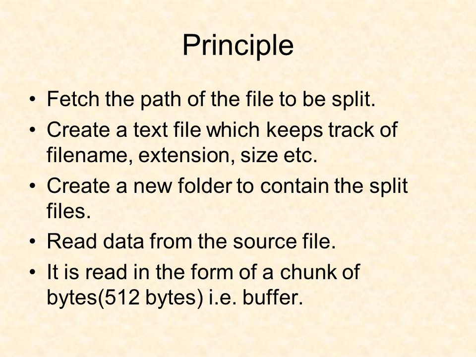 Principle Fetch the path of the file to be split. Create a text file which keeps track of filename, extension, size etc. Create a new folder to contai