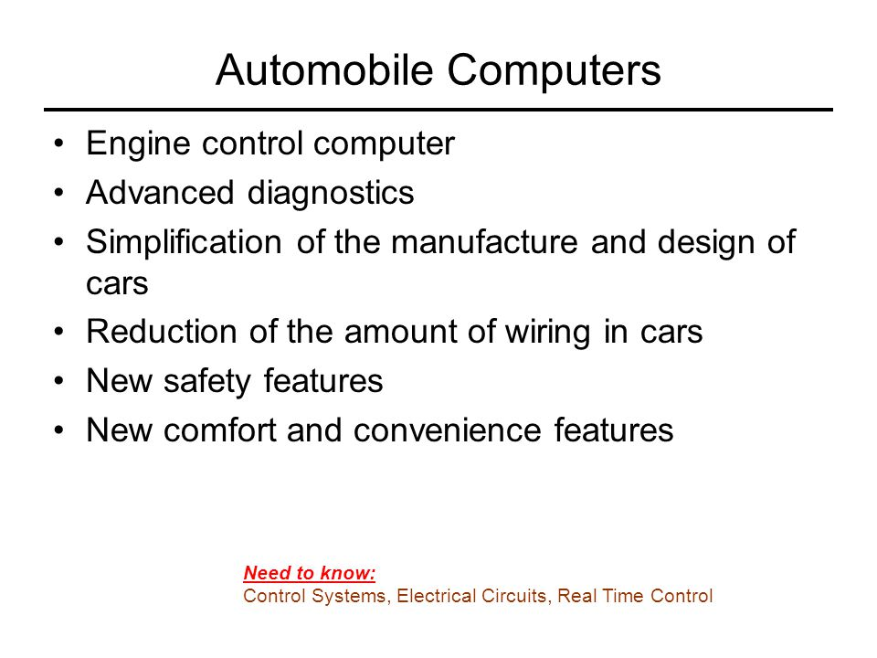 Engine Control Computer (ECU) Read sensors (temp, pedal position, exhaust) and control fuel injector timing and spark timing Control engine fan and other actuators Handle the CAN (communication area networking) that is becoming common in cars.