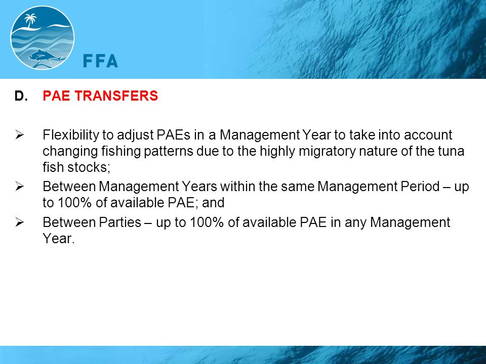 D.PAE TRANSFERS  Flexibility to adjust PAEs in a Management Year to take into account changing fishing patterns due to the highly migratory nature of