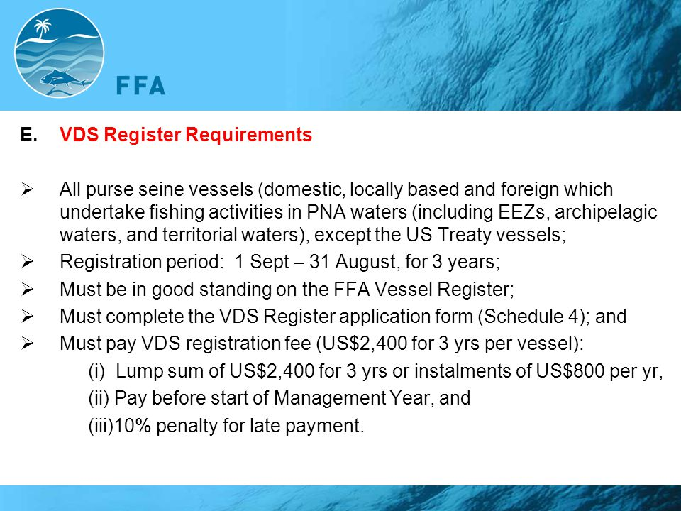 E.VDS Register Requirements  All purse seine vessels (domestic, locally based and foreign which undertake fishing activities in PNA waters (including