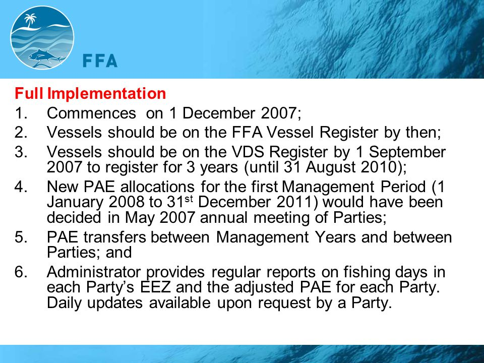 Full Implementation 1.Commences on 1 December 2007; 2.Vessels should be on the FFA Vessel Register by then; 3.Vessels should be on the VDS Register by