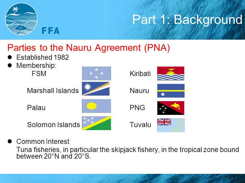 Part 1: Background Parties to the Nauru Agreement (PNA) Established 1982 Membership: FSMKiribati Marshall IslandsNauru PalauPNG Solomon IslandsTuvalu