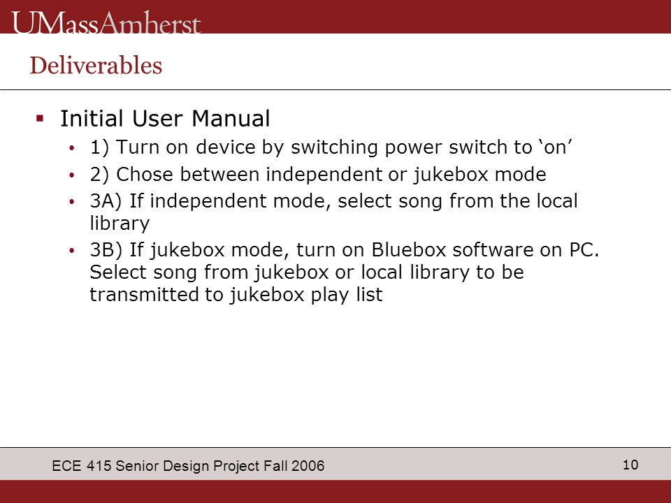10 ECE 415 Senior Design Project Fall 2006 Deliverables  Initial User Manual 1) Turn on device by switching power switch to 'on' 2) Chose between ind