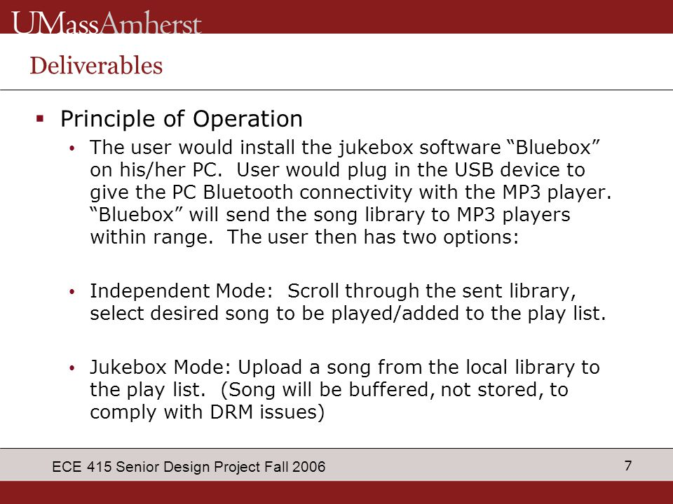 "7 ECE 415 Senior Design Project Fall 2006 Deliverables  Principle of Operation The user would install the jukebox software ""Bluebox"" on his/her PC. U"