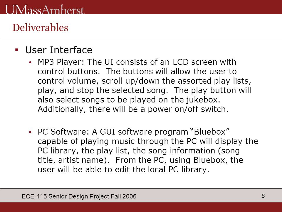 8 ECE 415 Senior Design Project Fall 2006 Deliverables  User Interface MP3 Player: The UI consists of an LCD screen with control buttons. The buttons