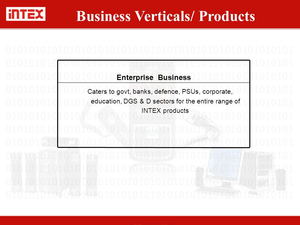 Caters to govt, banks, defence, PSUs, corporate, education, DGS & D sectors for the entire range of INTEX products Business Verticals/ Products Enterp