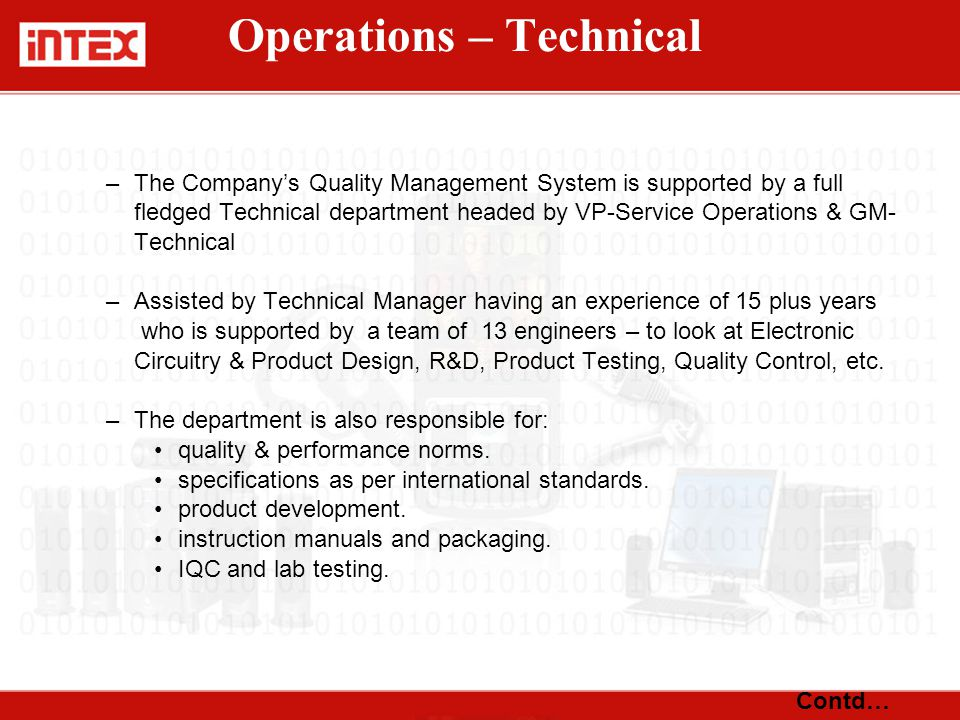 –The Company's Quality Management System is supported by a full fledged Technical department headed by VP-Service Operations & GM- Technical –Assisted by Technical Manager having an experience of 15 plus years who is supported by a team of 13 engineers – to look at Electronic Circuitry & Product Design, R&D, Product Testing, Quality Control, etc.