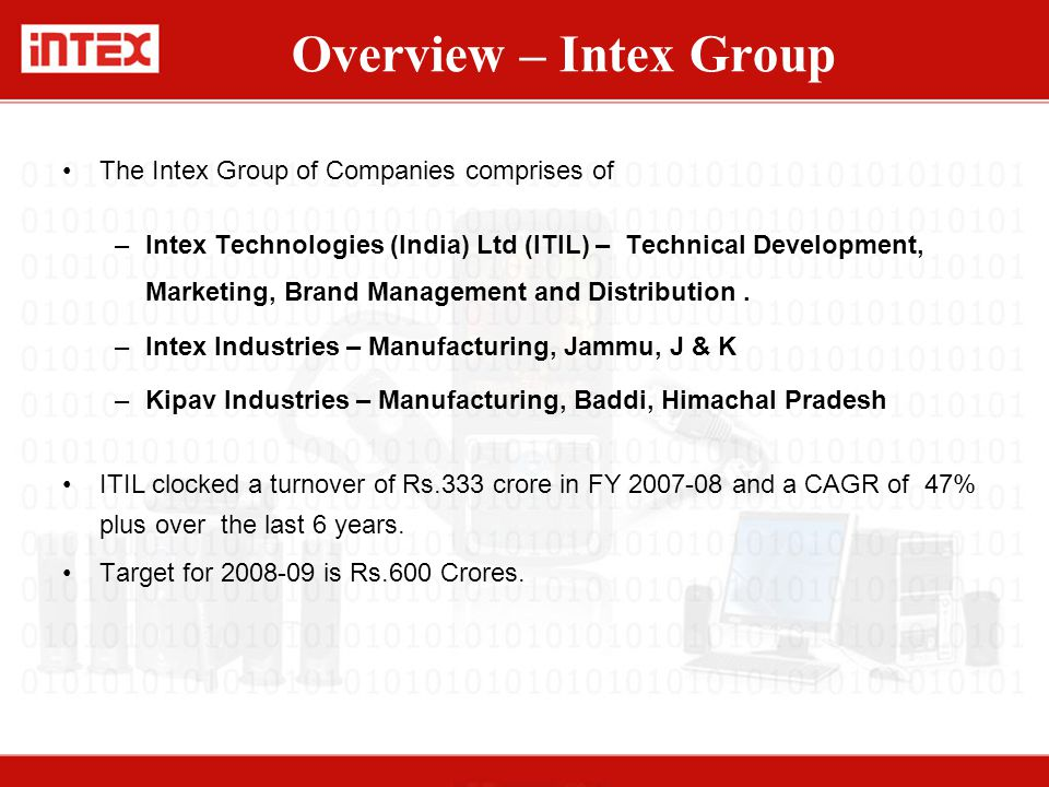 Overview – Intex Group The Intex Group of Companies comprises of –Intex Technologies (India) Ltd (ITIL) – Technical Development, Marketing, Brand Management and Distribution.