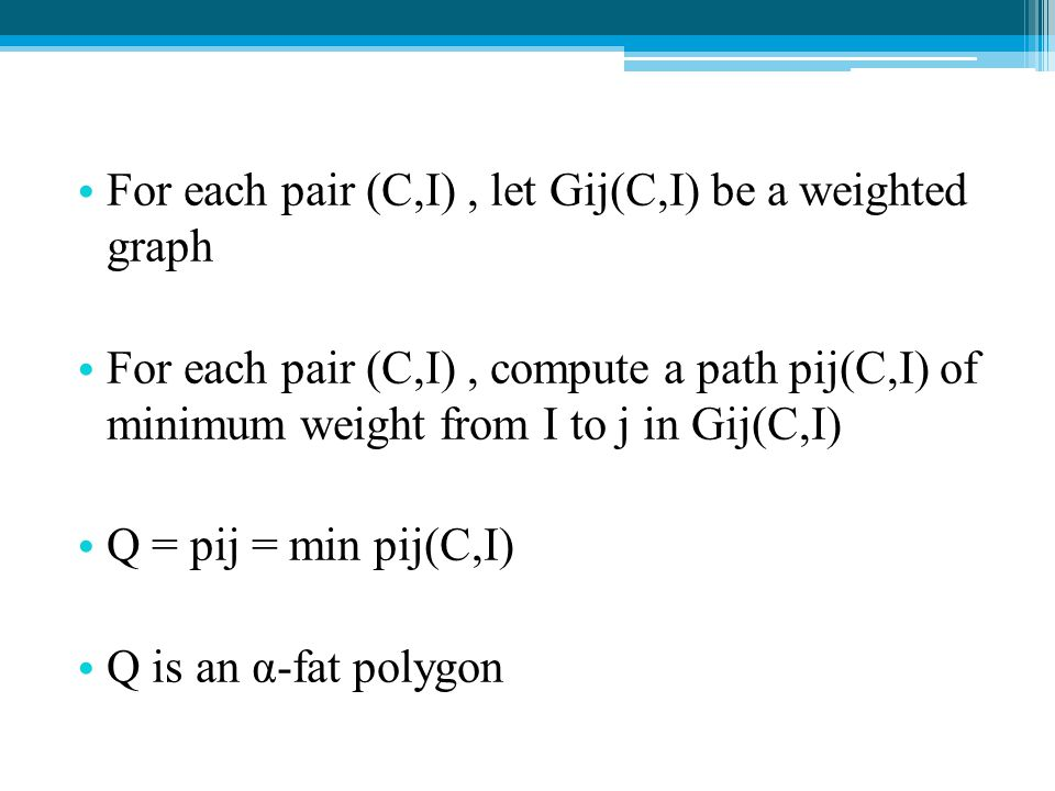 For each pair (C,I), let Gij(C,I) be a weighted graph For each pair (C,I), compute a path pij(C,I) of minimum weight from I to j in Gij(C,I) Q = pij =